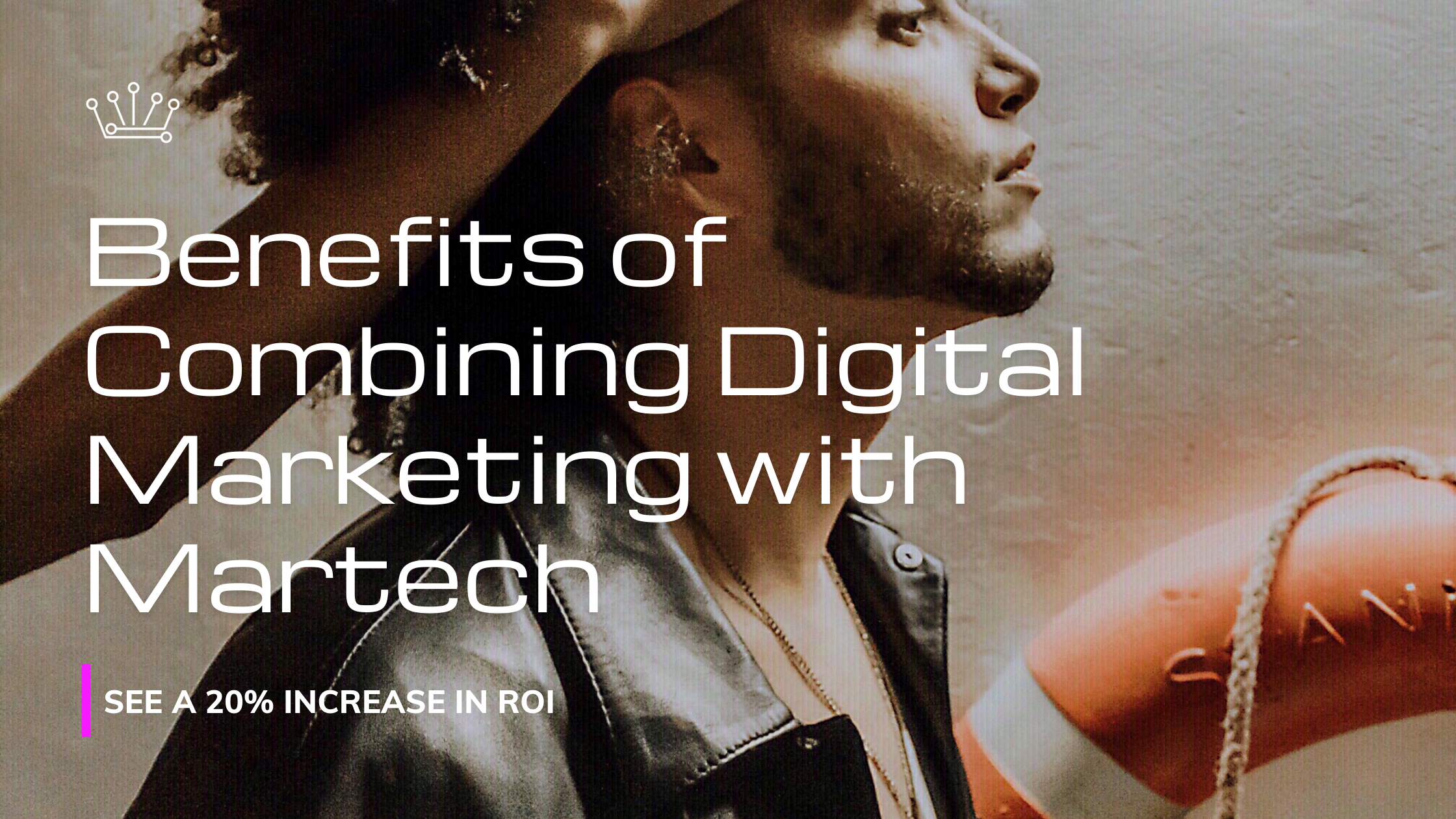 Benefits of Combining Digital Marketing with Martech - Grow ROI by 20%