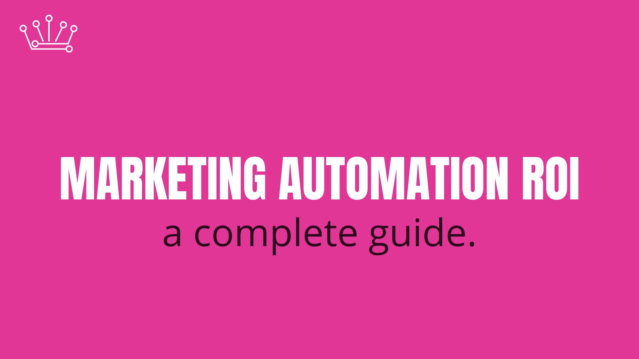 Ultimate Guide to Marketing Automation ROI and Maximizing its Potential